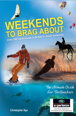 Weekends to Brag About 100 Adventures in Britain's Great Outdoors by Chris Nye