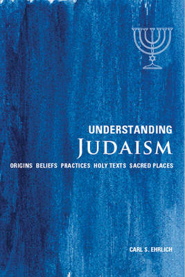 Understanding Judaism Origins * Beliefs * Practices * Holy Texts * Sacred Places by Carl S. Ehrlich