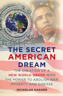The Secret American Dream The Creation of a New World Order with the Power to Abolish War, Poverty, and Disease by Nicholas Hagger
