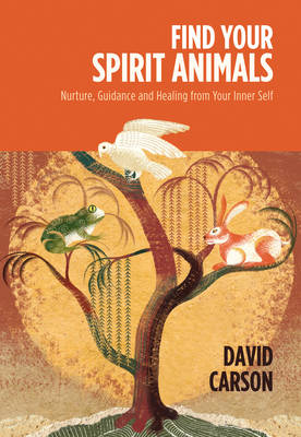Find Your Spirit Animals Nurture, Guidance, Strength, Direction and Healing from Your Inner Self by Carson David