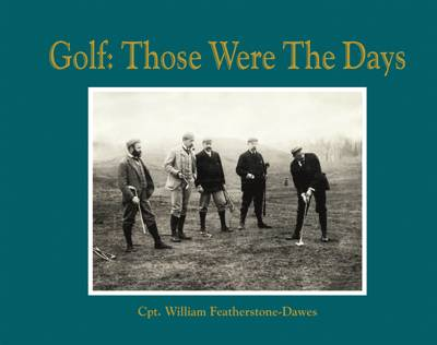 Golf: Those Were the Days by Captain William Featherstone-Dawes