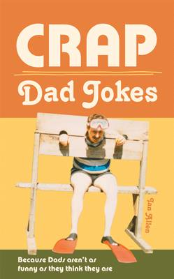 Crap Dad Jokes Because Dads Aren't as Funny as They Think They are by Ian Allen
