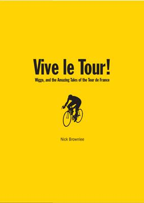 Vive Le Tour! Wiggo, and the Amazing Tales of the Tour de France by Nick Brownlee