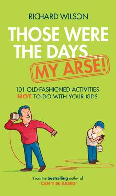 Those Were the Days ... My Arse! 101 Old Fashioned Activities NOT to Do With Your Kids by Richard Wilson