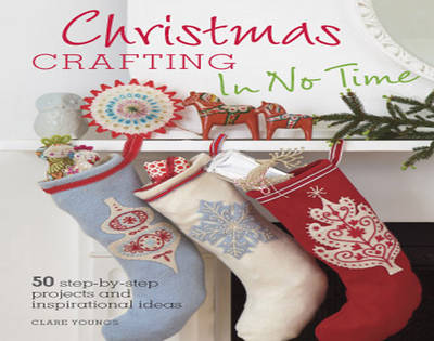 Christmas Crafting in No Time 50 Step-by-step Projects and Inspirational Ideas by Clare Youngs