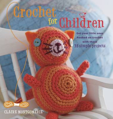 Crochet for Children Get Your Little Ones Hooked on Crochet with These 35 Simple Projects by Claire Montgomerie