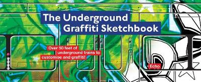The Underground Graffiti Sketchbook by Echo