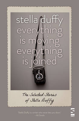 Everything is Moving, Everything is Joined The Selected Stories of Stella Duffy by Stella Duffy