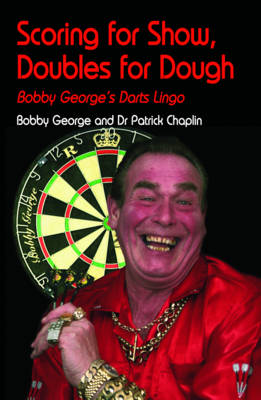 Scoring for Show, Doubles for Dough Bobby George's Darts Lingo by Bobby George, Patrick Chaplin
