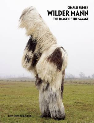 Wilder Mann The Image of the Savage by Charles Freger, Robert McLiam Wilson