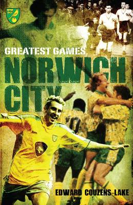 Norwich City Greatest Games by Edward Couzens-Lake