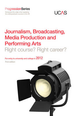 Progression to Journalism, Broadcasting, Media Production and Performing Arts Right Course? Right Career? For Entry to University and College in 2012 by UCAS, GTI Media Ltd