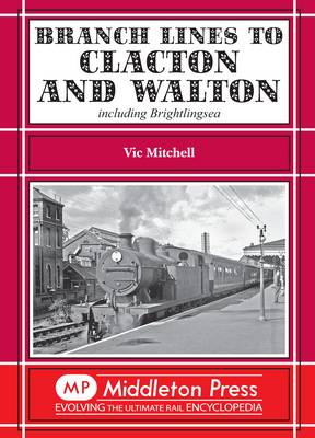 Branch Lines to Clacton & Walton Including Brightlingsea by Vic Mitchell