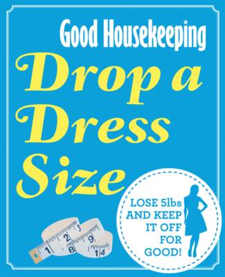Drop a Dress Size Lose 5lbs and Keep it Off for Good! by Good Housekeeping Institute