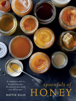 Spoonfuls of Honey A Complete Guide to Honey's Flavours & Culinary Uses With Over 80 Recipes by Hattie Ellis