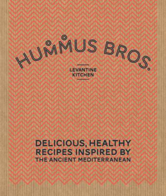 Hummus Bros. Levantine Kitchen Delicious, Healthy Recipes Inspired by the Ancient Mediterranean by Hummus Bros. Levantine Kitchen