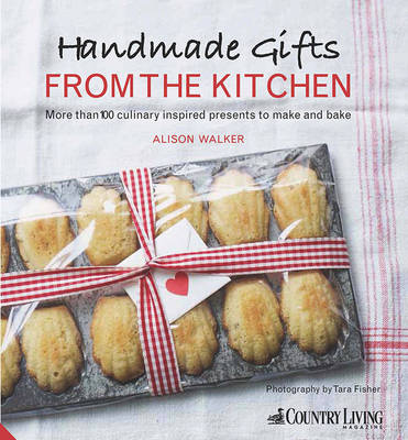 Handmade Gifts from the Kitchen More Than 100 Culinary Inspired Presents to Make and Bake by Alison Walker