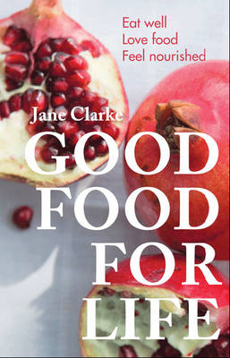 Good Food for Life Eat Well - Love Food - Feel Nourished by Jane Clarke