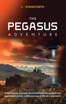 The Pegasus Adventure This is a tale of a small group of people dissatisfied with life on earth and determined to start a different way of life. by J. Staniforth