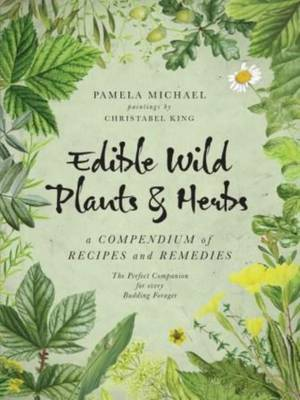 Edible Wild Plants and Herbs A Compendium of Recipes and Remedies by Pamela Michael