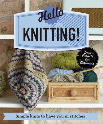 Hello Knitting! Simple Knits to Have You in Stitches by