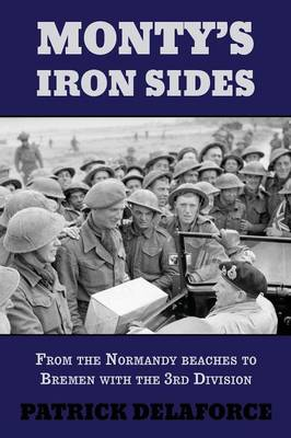 Monty's Iron Sides From the Normandy Beaches to Bremen with the 3rd Division by Patrick Delaforce