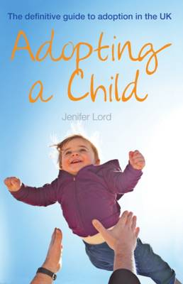 Adopting a Child The Definitive Guide to Adoption in the UK by Jenifer Lord