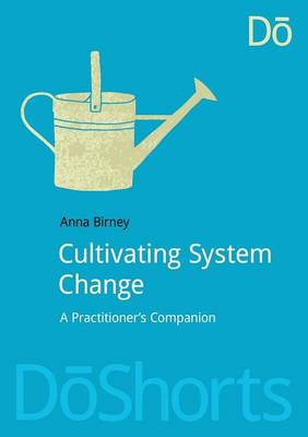 Cultivating System Change A Practitioner's Companion by Anna Birney