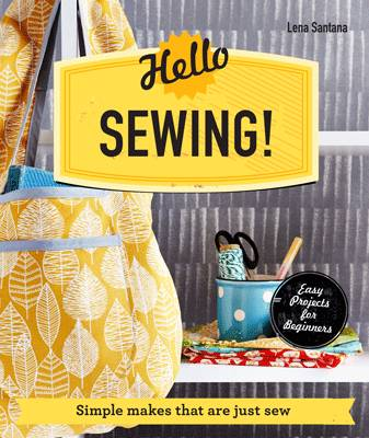 Hello Sewing! Simple Makes That are Just Sew by Lena Santana