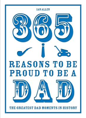 365 Reasons to be Proud to be a Dad The Greatest Dad Moments in History by Ian Allen