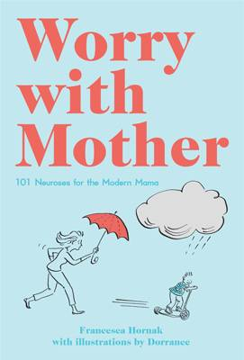 Worry with Mother 101 Neuroses for the Modern Mama by Francesca Hornak