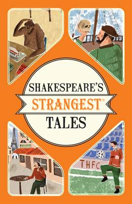 Shakespeare's Strangest Tales Extraordinary but True Tales from 400 Years of Shakespearean Theatre by Iain Spragg
