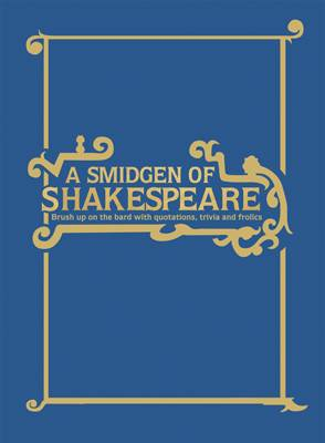 A Smidgen of Shakespeare Brush Up on the Bard with Quotations, Trivia and Frolics by Geoff Spiteri