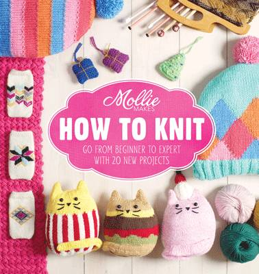Mollie Makes: How to Knit Go from Beginner to Expert with 20 New Projects by Mollie Makes