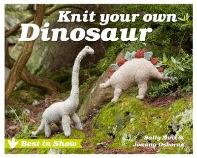 Best in Show: Knit Your Own Dinosaur by Sally Muir, Joanna Osborne