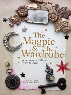 The Magpie and the Wardrobe A Curiosity of Folklore, Magic and Spells by Sam McKechnie, Alexandrine Portelli