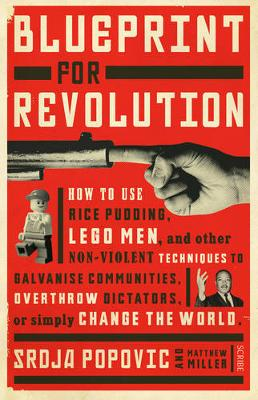 Blueprint for Revolution How to Use Rice Pudding, Lego Men, and Other Non-Violent Techniques to Galvanise Communities, Overthrow Dictators, or Simply Change the World by Srdja Popovic, Matthew Miller