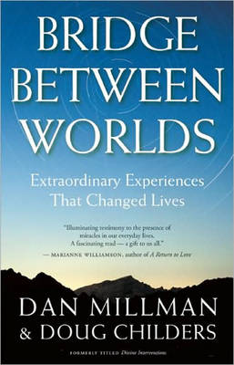 Bridge Between Worlds Extraordinary Experiences That Changed Lives by Dan Millman, Doug Childers