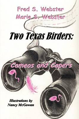 Two Texas Birders Cameos and Capers by Fred Webster, Marie S Webster
