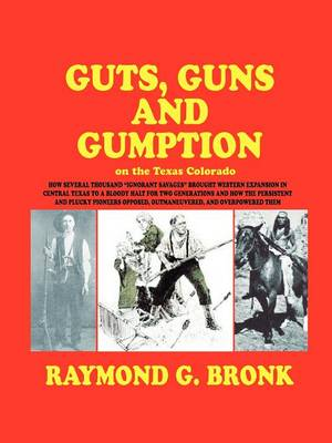 Guts, Guns, and Gumption on the Texas Colorado by Raymond G Bronk
