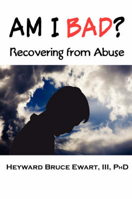 AM I BAD? Recovering From Abuse by III Heyward Bruce Ewart, Lawrence Stevenson