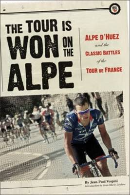 The Tour is Won on the Alpe Alpe D'Huez and the Classic Battles of the Tour De France by Jean-Paul Vespini