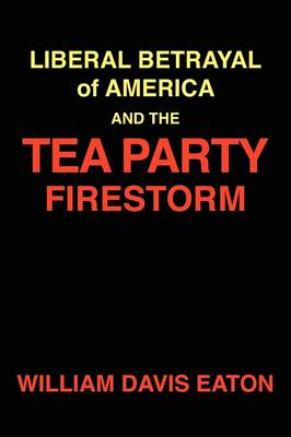 Liberal Betrayal of America and the Tea Party Firestorm by William Davis Eaton