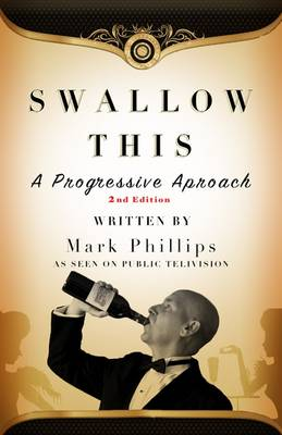 Swallow This The Progressive Approach to Wine by Mark Phillips
