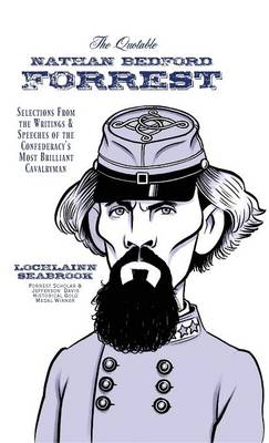 The Quotable Nathan Bedford Forrest Selections from the Writings and Speeches of the Confederacy's Most Brilliant Cavalryman by Lochlainn Seabrook