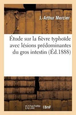 Etude Sur La Fievre Typhoide Avec Lesions Predominantes Du Gros Intestin by J Mercier