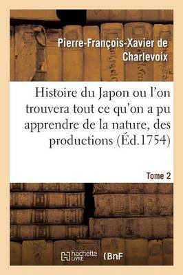 Histoire Du Japon Ou L'On Trouvera Tout Ce Qu'on a Pu Apprendre de La Nature, Des Productions Tome 2 by Pierre-Francois-Xavier De Charlevoix