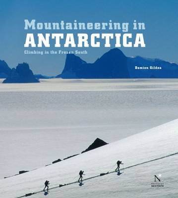 Mountaineering in Antarctica Climbing in the Frozen South by Damien Gildea
