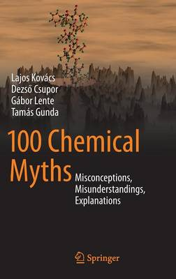 100 Chemical Myths Misconceptions, Misunderstandings, Explanations by Lajos Kovacs, Dezso Csupor, Gabor Lente, Tamas Gunda