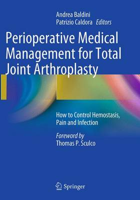 Perioperative Medical Management for Total Joint Arthroplasty How to Control Hemostasis, Pain and Infection by Andrea Baldini